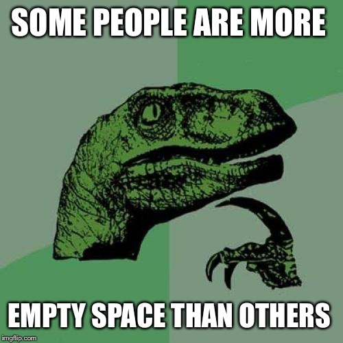 Philosoraptor Meme | SOME PEOPLE ARE MORE EMPTY SPACE THAN OTHERS | image tagged in memes,philosoraptor | made w/ Imgflip meme maker