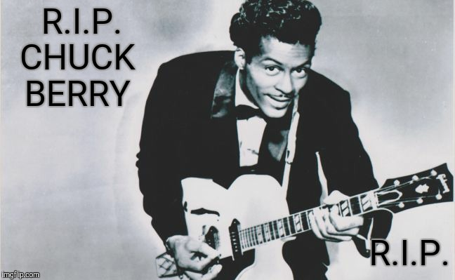 R.I.P. Chuck Berry | R.I.P.  CHUCK  BERRY R.I.P. | image tagged in chuck berry,rip,rock and roll | made w/ Imgflip meme maker