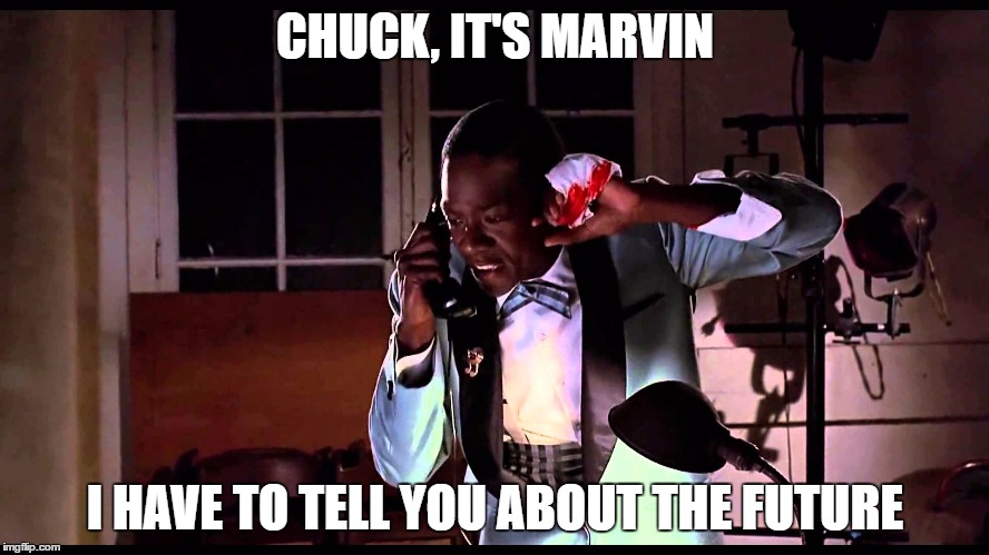 Too soon? | CHUCK, IT'S MARVIN I HAVE TO TELL YOU ABOUT THE FUTURE | image tagged in memes,dank memes | made w/ Imgflip meme maker