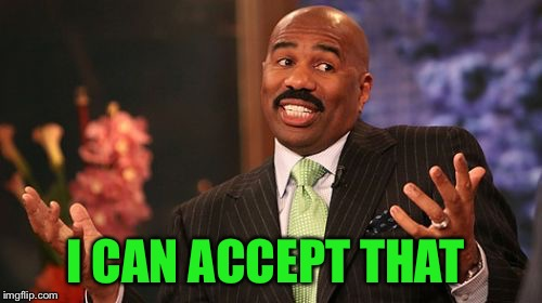Steve Harvey Meme | I CAN ACCEPT THAT | image tagged in memes,steve harvey | made w/ Imgflip meme maker