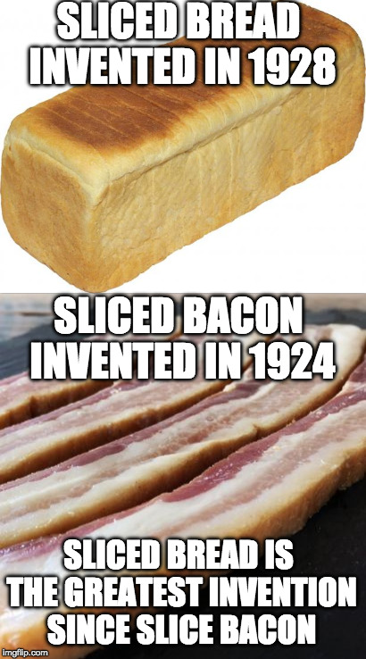 The more you know! | SLICED BREAD INVENTED IN 1928 SLICED BACON INVENTED IN 1924 SLICED BREAD IS THE GREATEST INVENTION SINCE SLICE BACON | image tagged in bacon,sliced bread,bread,the more you know | made w/ Imgflip meme maker