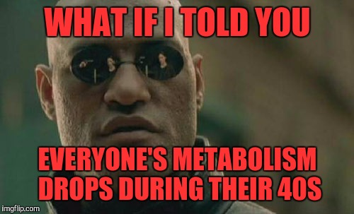 Matrix Morpheus Meme | WHAT IF I TOLD YOU EVERYONE'S METABOLISM DROPS DURING THEIR 40S | image tagged in memes,matrix morpheus | made w/ Imgflip meme maker