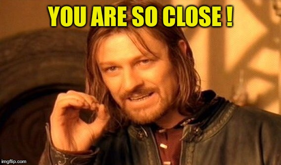 One Does Not Simply Meme | YOU ARE SO CLOSE ! | image tagged in memes,one does not simply | made w/ Imgflip meme maker
