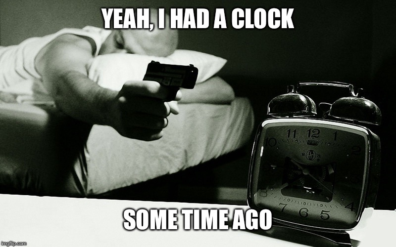 Time is relevant  | YEAH, I HAD A CLOCK SOME TIME AGO | image tagged in memes,work sucks,funnny | made w/ Imgflip meme maker