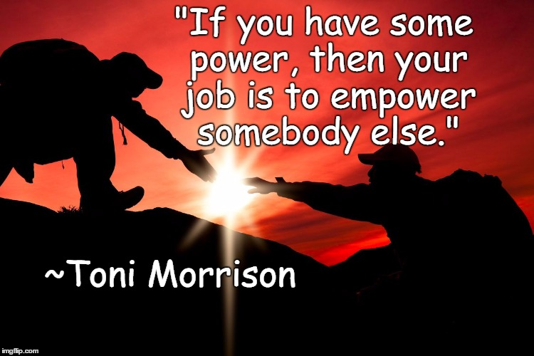 "Helping | ""If you have some power, then your job is to empower somebody else."" ~Toni Morrison 