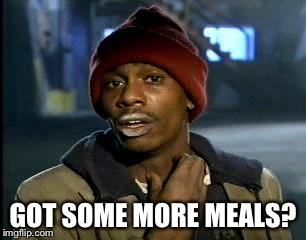 Y'all Got Any More Of That Meme | GOT SOME MORE MEALS? | image tagged in memes,yall got any more of | made w/ Imgflip meme maker