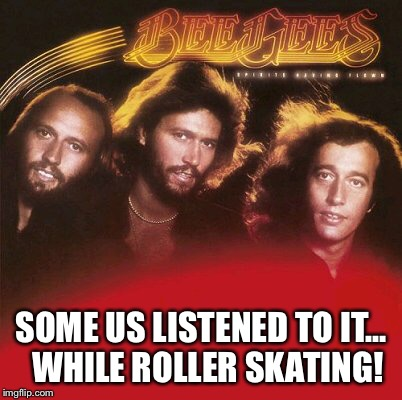 SOME US LISTENED TO IT…  WHILE ROLLER SKATING! | made w/ Imgflip meme maker