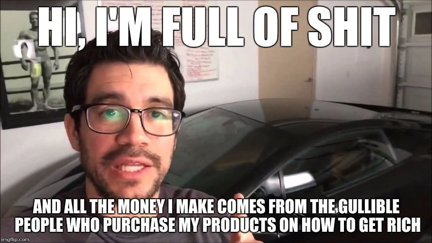 My Mind Every Time A Tai Lopez Ad Pops Up On My YouTube... | HI, I'M FULL OF SHIT AND ALL THE MONEY I MAKE COMES FROM THE GULLIBLE PEOPLE WHO PURCHASE MY PRODUCTS ON HOW TO GET RICH | image tagged in memes,funny,tai lopez,youtube,social media,lies | made w/ Imgflip meme maker