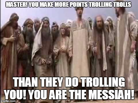 Life of Brian | MASTER! YOU MAKE MORE POINTS TROLLING TROLLS THAN THEY DO TROLLING YOU! YOU ARE THE MESSIAH! | image tagged in life of brian | made w/ Imgflip meme maker