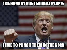 THE HUNGRY ARE TERRIBLE PEOPLE I LIKE TO PUNCH THEM IN THE NECK | made w/ Imgflip meme maker