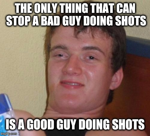 10 Guy Meme | THE ONLY THING THAT CAN STOP A BAD GUY DOING SHOTS IS A GOOD GUY DOING SHOTS | image tagged in memes,10 guy | made w/ Imgflip meme maker