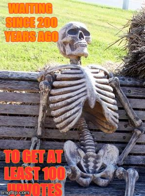 Waiting Skeleton Meme | WAITING SINCE 200 YEARS AGO TO GET AT LEAST 100 UPVOTES | image tagged in memes,waiting skeleton | made w/ Imgflip meme maker