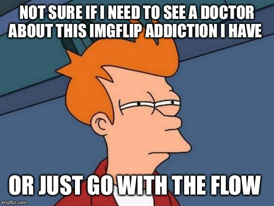 #Memerproblems  | NOT SURE IF I NEED TO SEE A DOCTOR ABOUT THIS IMGFLIP ADDICTION I HAVE OR JUST GO WITH THE FLOW | image tagged in memes,futurama fry | made w/ Imgflip meme maker