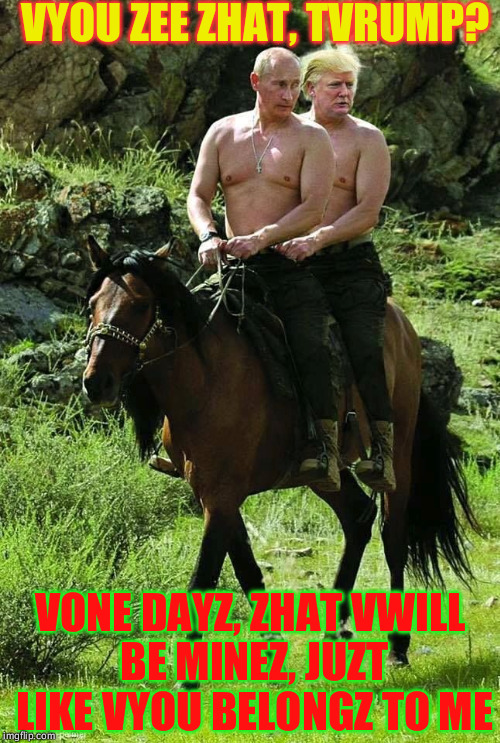 Trump Putin | VYOU ZEE ZHAT, TVRUMP? VONE DAYZ, ZHAT VWILL BE MINEZ, JUZT LIKE VYOU BELONGZ TO ME | image tagged in trump putin | made w/ Imgflip meme maker
