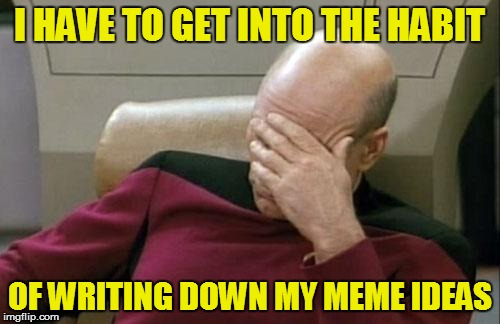 Captain Picard Facepalm Meme | I HAVE TO GET INTO THE HABIT OF WRITING DOWN MY MEME IDEAS | image tagged in memes,captain picard facepalm | made w/ Imgflip meme maker