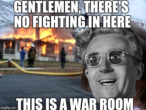GENTLEMEN, THERE'S NO FIGHTING IN HERE THIS IS A WAR ROOM | made w/ Imgflip meme maker