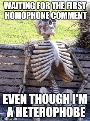 Waiting Skeleton Meme | WAITING FOR THE FIRST HOMOPHONE COMMENT EVEN THOUGH I'M A HETEROPHOBE | image tagged in memes,waiting skeleton | made w/ Imgflip meme maker
