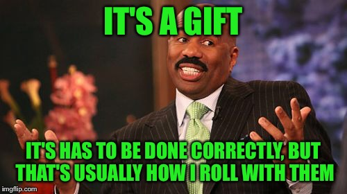 Steve Harvey Meme | IT'S A GIFT IT'S HAS TO BE DONE CORRECTLY, BUT THAT'S USUALLY HOW I ROLL WITH THEM | image tagged in memes,steve harvey | made w/ Imgflip meme maker