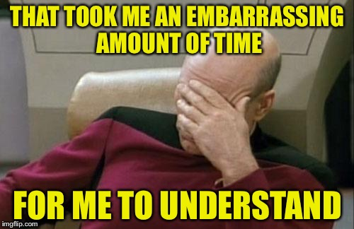 Captain Picard Facepalm Meme | THAT TOOK ME AN EMBARRASSING AMOUNT OF TIME FOR ME TO UNDERSTAND | image tagged in memes,captain picard facepalm | made w/ Imgflip meme maker