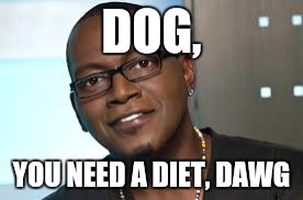 DOG, YOU NEED A DIET, DAWG | made w/ Imgflip meme maker