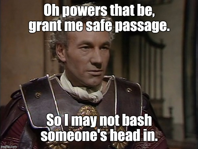 Patrick Stewart | Oh powers that be, grant me safe passage. So I may not bash someone's head in. | image tagged in patrick stewart | made w/ Imgflip meme maker