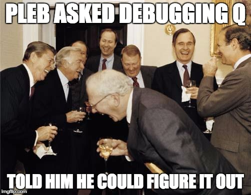 Republicans laughing | PLEB ASKED DEBUGGING Q TOLD HIM HE COULD FIGURE IT OUT | image tagged in republicans laughing | made w/ Imgflip meme maker