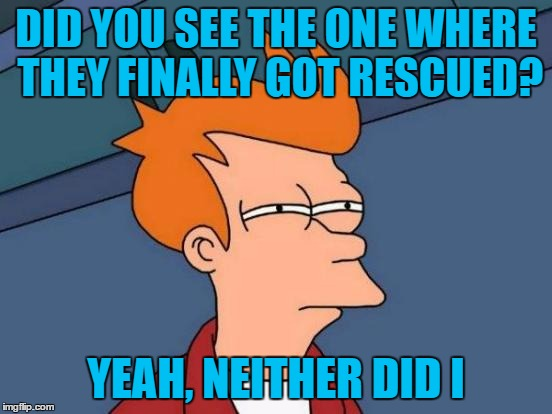Futurama Fry Meme | DID YOU SEE THE ONE WHERE THEY FINALLY GOT RESCUED? YEAH, NEITHER DID I | image tagged in memes,futurama fry | made w/ Imgflip meme maker