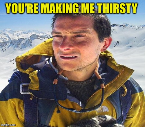 YOU'RE MAKING ME THIRSTY | made w/ Imgflip meme maker
