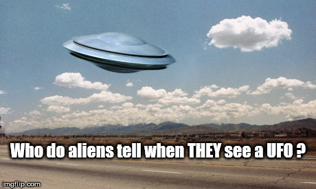 Aliens see UFO | Who do aliens tell when THEY see a UFO ? | image tagged in aliens,ufo,flying saucer | made w/ Imgflip meme maker