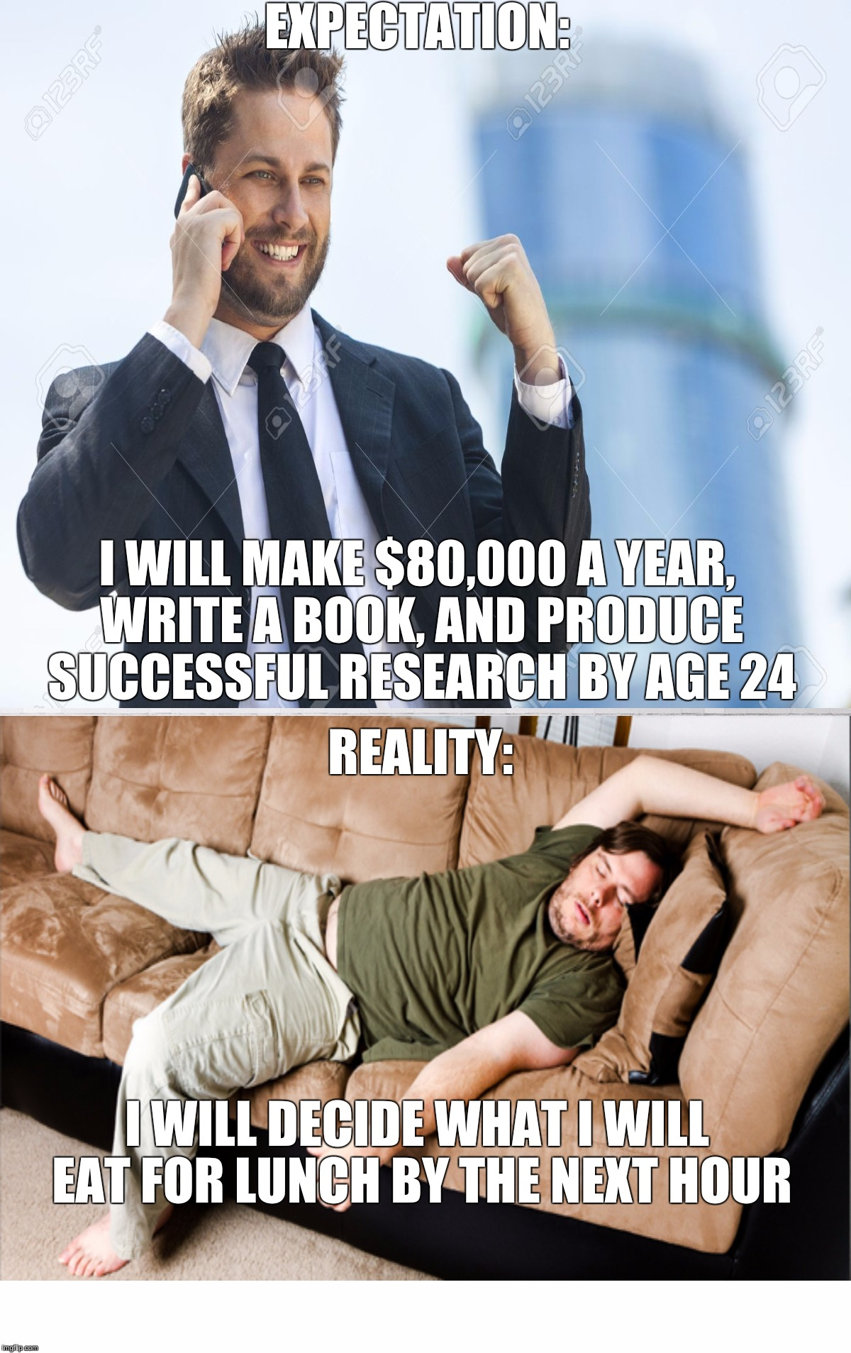 What goes on in the minds of most 20-year-olds  | EXPECTATION: I WILL DECIDE WHAT I WILL EAT FOR LUNCH BY THE NEXT HOUR REALITY: I WILL MAKE $80,000 A YEAR, WRITE A BOOK, AND PRODUCE SUCCESS | image tagged in memes,so true memes,successful black man,lazy college senior,expectation vs reality,funny | made w/ Imgflip meme maker