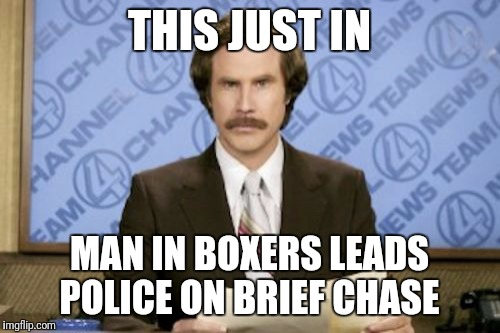 The Cops Got Their Hanes On Him  | THIS JUST IN MAN IN BOXERS LEADS POLICE ON BRIEF CHASE | image tagged in memes,ron burgundy,funny | made w/ Imgflip meme maker