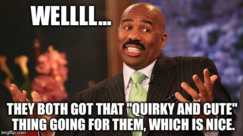 "Steve Harvey Meme | WELLLL... THEY BOTH GOT THAT ""QUIRKY AND CUTE"" THING GOING FOR THEM, WHICH IS NICE. 