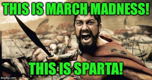 You mad March!? | THIS IS MARCH MADNESS! THIS IS SPARTA! | image tagged in memes,sparta leonidas,march madness,to coolermommy and hokeewolf,go gators,busted brackets | made w/ Imgflip meme maker