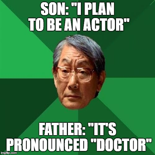 "High Expectations Asian Father Meme | SON: ""I PLAN TO BE AN ACTOR"" FATHER: ""IT'S PRONOUNCED ""DOCTOR"" 