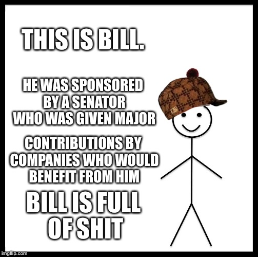 Lobbyists rule the world | THIS IS BILL. HE WAS SPONSORED BY A SENATOR WHO WAS GIVEN MAJOR CONTRIBUTIONS BY COMPANIES WHO WOULD BENEFIT FROM HIM BILL IS FULL OF SHIT | image tagged in memes,be like bill,scumbag | made w/ Imgflip meme maker