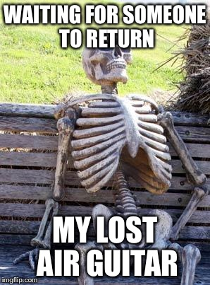 Waiting Skeleton Meme | WAITING FOR SOMEONE TO RETURN MY LOST AIR GUITAR | image tagged in memes,waiting skeleton | made w/ Imgflip meme maker