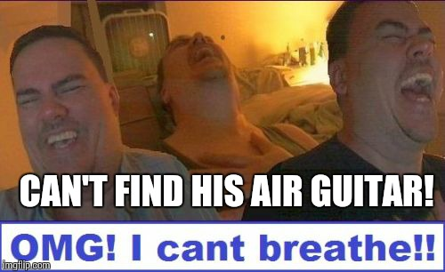 LMAO | CAN'T FIND HIS AIR GUITAR! | image tagged in lmao | made w/ Imgflip meme maker