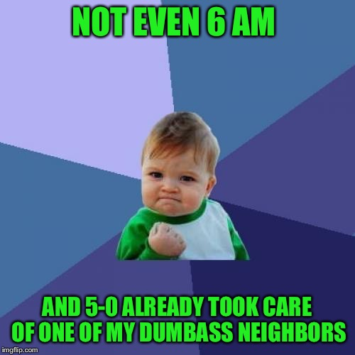 Success Kid Meme | NOT EVEN 6 AM AND 5-0 ALREADY TOOK CARE OF ONE OF MY DUMBASS NEIGHBORS | image tagged in memes,success kid | made w/ Imgflip meme maker
