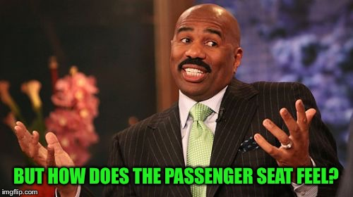 Steve Harvey Meme | BUT HOW DOES THE PASSENGER SEAT FEEL? | image tagged in memes,steve harvey | made w/ Imgflip meme maker