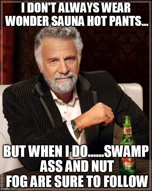 The Most Interesting Man In The World Meme | I DON'T ALWAYS WEAR WONDER SAUNA HOT PANTS... BUT WHEN I DO......SWAMP ASS AND NUT FOG ARE SURE TO FOLLOW | image tagged in memes,the most interesting man in the world | made w/ Imgflip meme maker