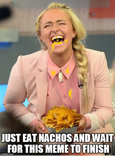 waiting for the worlds longest meme to finish! | JUST EAT NACHOS AND WAIT FOR THIS MEME TO FINISH | image tagged in hayden panettiere,nachos,memes | made w/ Imgflip meme maker