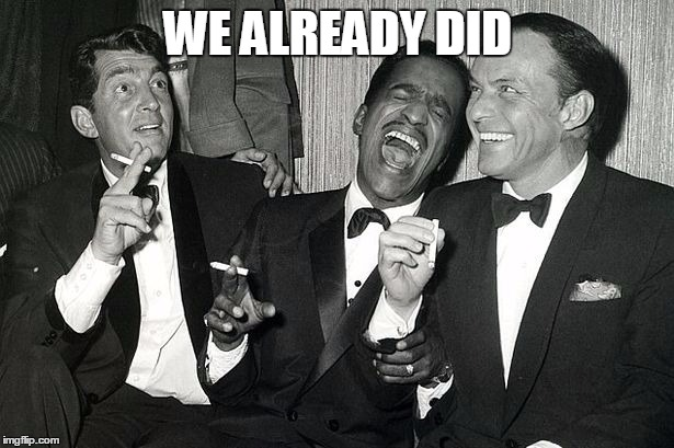 rat pack | WE ALREADY DID | image tagged in rat pack | made w/ Imgflip meme maker