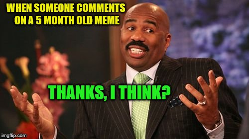 Up-votes on old memes are like residuals for a 40 year old song | WHEN SOMEONE COMMENTS ON A 5 MONTH OLD MEME THANKS, I THINK? | image tagged in memes,steve harvey | made w/ Imgflip meme maker