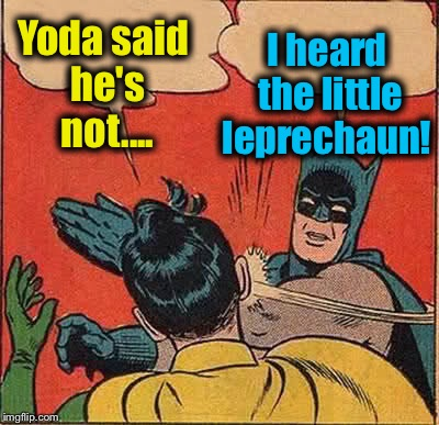 Batman Slapping Robin Meme | Yoda said he's not.... I heard the little leprechaun! | image tagged in memes,batman slapping robin | made w/ Imgflip meme maker