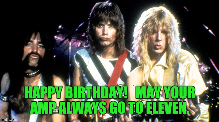 Spinal Tap | HAPPY BIRTHDAY!   MAY YOUR AMP ALWAYS GO TO ELEVEN. | image tagged in spinal tap | made w/ Imgflip meme maker