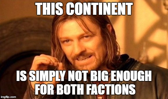 One Does Not Simply Meme | THIS CONTINENT IS SIMPLY NOT BIG ENOUGH FOR BOTH FACTIONS | image tagged in memes,one does not simply | made w/ Imgflip meme maker