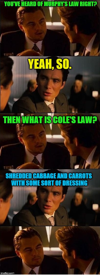 A bad joke from the inception | YOU'VE HEARD OF MURPHY'S LAW RIGHT? YEAH, SO. THEN WHAT IS COLE'S LAW? SHREDDED CABBAGE AND CARROTS WITH SOME SORT OF DRESSING | image tagged in inception - double,funny memes | made w/ Imgflip meme maker