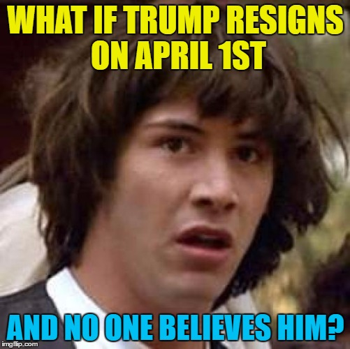 The April fools to end them all | WHAT IF TRUMP RESIGNS ON APRIL 1ST AND NO ONE BELIEVES HIM? | image tagged in memes,conspiracy keanu,trump,april fools,politics,donald trump | made w/ Imgflip meme maker