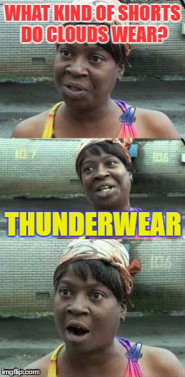 Bad puns? Ain't nobody got time for that! | WHAT KIND OF SHORTS DO CLOUDS WEAR? THUNDERWEAR | image tagged in bad pun ain't nobody got time for that,memes,funny,puns,bad pun | made w/ Imgflip meme maker