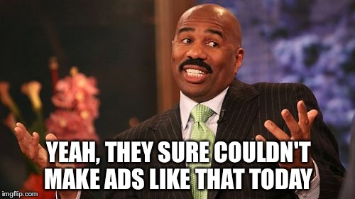 Steve Harvey Meme | YEAH, THEY SURE COULDN'T MAKE ADS LIKE THAT TODAY | image tagged in memes,steve harvey | made w/ Imgflip meme maker